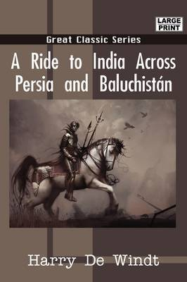 A Ride to India Across Persia and Baluchistn by Harry De Windt