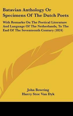 Batavian Anthology Or Specimens Of The Dutch Poets: With Remarks On The Poetical Literature And Language Of The Netherlands, To The End Of The Seventeenth Century (1824) by Sir John Bowring