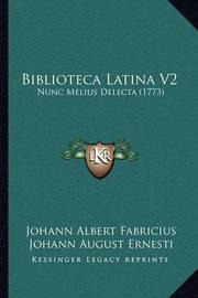 Biblioteca Latina V2: Nunc Melius Delecta (1773) by Johann Albert Fabricius