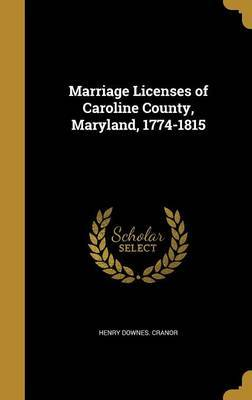 Marriage Licenses of Caroline County, Maryland, 1774-1815 by Henry Downes Cranor