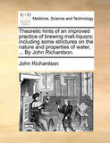 Theoretic Hints of an Improved Practice of Brewing Malt-Liquors; Including Some Strictures on the Nature and Properties of Water, ... by John Richardson. by (John) Richardson