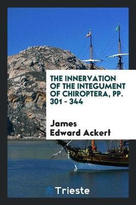 The Innervation of the Integument of Chiroptera, Pp. 301 - 344 by James Edward Ackert