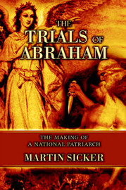 The Trials of Abraham: The Making of a National Patriarch by Martin Sicker