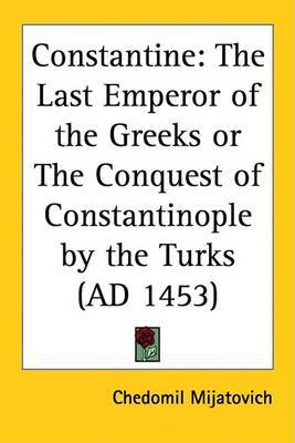 Constantine: The Last Emperor of the Greeks or The Conquest of Constantinople by the Turks (AD 1453) by Chedomil Mijatovich image