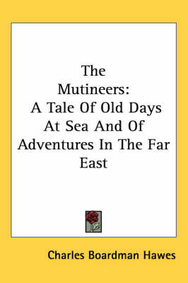 The Mutineers: A Tale Of Old Days At Sea And Of Adventures In The Far East by Charles Boardman Hawes
