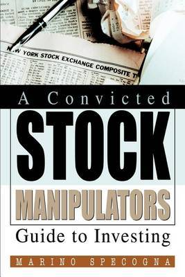 A Convicted Stock Manipulators Guide to Investing by Marino Specogna