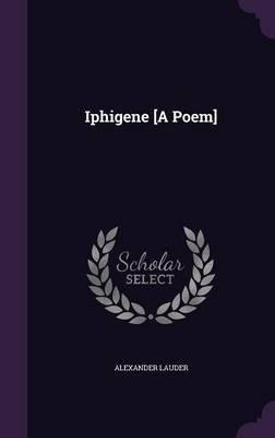 Iphigene [A Poem] by Alexander Lauder