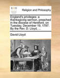 England's Privileges: A Thanksgiving Sermon, Preached in the Diocese of Hereford, on Tuesday, December 19, 1797. by the REV. D. Lloyd, ... by David Lloyd