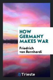 How Germany Makes War by Friedrich Von Bernhardi image