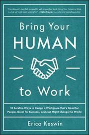 Bring Your Human to Work: 10 Surefire Ways to Design a Workplace That Is Good for People, Great for Business, and Just Might Change the World by Erica Keswin