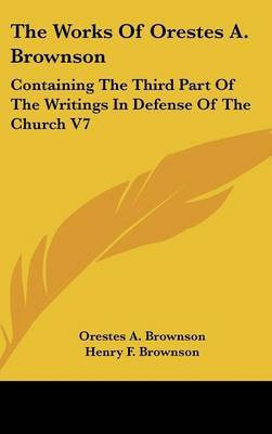 The Works Of Orestes A. Brownson: Containing The Third Part Of The Writings In Defense Of The Church V7 by Orestes A. Brownson image