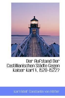 Der Aufstand Der Castillianischen Stadte Gegen Kaiser Karl V, 1520-1522 by Karl Adolf Constantin von Hofler