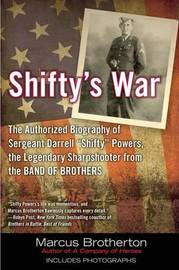 Shifty's War: The Authorized Biography of Sergeant Darrell Shifty Powers, the Legendary Sharpshooter from the Band of Brothers by Marcus Brotherton