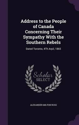 Address to the People of Canada Concerning Their Sympathy with the Southern Rebels by Alexander Milton Ross