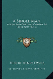 A Single Man: A New and Original Comedy in Four Acts (1914) by Hubert Henry Davies