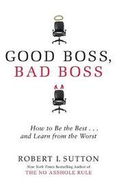 Good Boss, Bad Boss: How to be the Best... and Learn from the Worst by Robert Sutton
