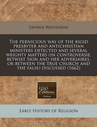 The Pernicious Way of the Rigid Presbyter and Antichristian Ministers Detected and Several Weighty Matters (in Controversie, Betwixt Sion and Her Adversaires, or Between the True Church and the False) Discussed (1662) by George Whitehead