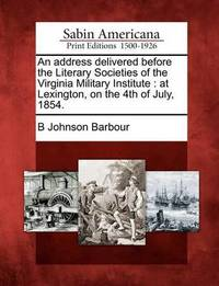 An Address Delivered Before the Literary Societies of the Virginia Military Institute by B Johnson Barbour
