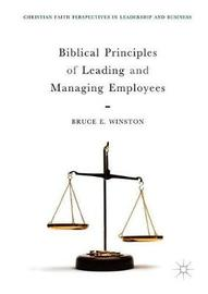 Biblical Principles of Leading and Managing Employees by Bruce E Winston
