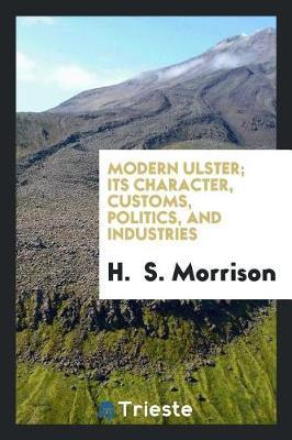Modern Ulster; Its Character, Customs, Politics, and Industries by H. Morrison