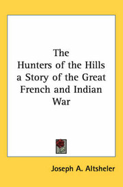 The Hunters of the Hills a Story of the Great French and Indian War by Joseph A Altsheler image
