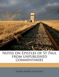 Notes on Epistles of St Paul from Unpublished Commentaries by Joseph Barber Lightfoot, Bp.
