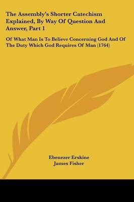 The Assembly's Shorter Catechism Explained, By Way Of Question And Answer, Part 1: Of What Man Is To Believe Concerning God And Of The Duty Which God Requires Of Man (1764) by Ebenezer Erskine