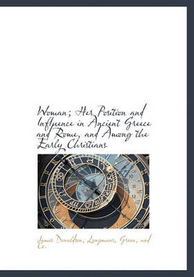 Woman; Her Position and Influence in Ancient Greece and Rome, and Among the Early Christians by James Donaldson image