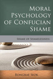 Moral Psychology of Confucian Shame by Bongrae Seok