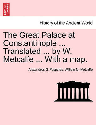 The Great Palace at Constantinople ... Translated ... by W. Metcalfe ... with a Map. by Alexandros Georgios Paspates