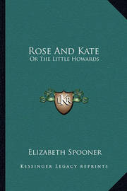 Rose and Kate: Or the Little Howards by Elizabeth Spooner
