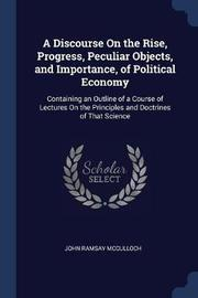A Discourse on the Rise, Progress, Peculiar Objects, and Importance, of Political Economy by John Ramsay McCulloch