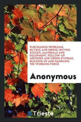 Purchasing Problems, Buying and Hiring; Buying Stocks, Materials and Equipment, Follow-Up Methods and Order Systems, Building Up and Handling the Working Force by * Anonymous