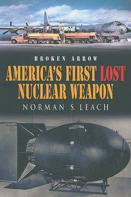 Broken Arrow: America's First Lost Nuclear Weapon by Norman S Leach