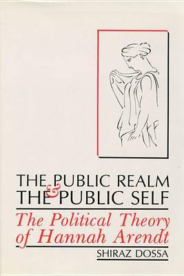 The Public Realm and the Public Self: The Political Theory of Hannah Arendt by Shiraz Dossa image