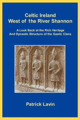 Celtic Ireland West of the River Shannon: A Look Back at the Rich Heritage and Dynastic Structure of the Gaelic Clans by Patrick A Lavin