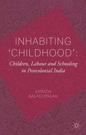 Inhabiting 'Childhood': Children, Labour and Schooling in Postcolonial India by Sarada Balagopalan