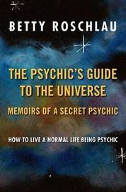 The Psychic's Guide to the Universe by Betty Jane Roschlau