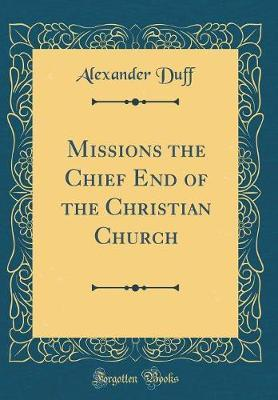 Missions the Chief End of the Christian Church (Classic Reprint) by Alexander Duff