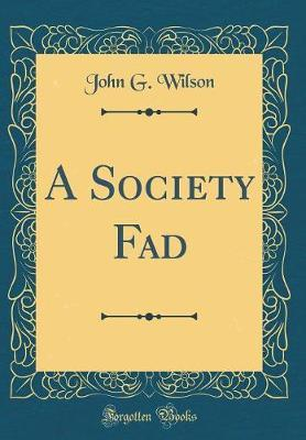A Society Fad (Classic Reprint) by John G Wilson