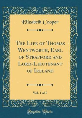 The Life of Thomas Wentworth, Earl of Strafford and Lord-Lieutenant of Ireland, Vol. 1 of 2 (Classic Reprint) by Elizabeth Cooper