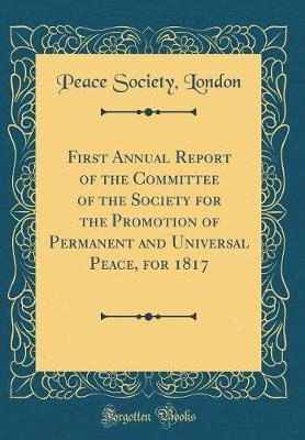 First Annual Report of the Committee of the Society for the Promotion of Permanent and Universal Peace, for 1817 (Classic Reprint) by Peace Society (London