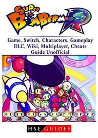 Super Bomberman R Game, Switch, Characters, Gameplay, DLC, Wiki, Multiplayer, Cheats, Guide Unofficial by Hse Guides