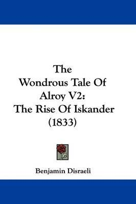 The Wondrous Tale Of Alroy V2: The Rise Of Iskander (1833) by Benjamin Disraeli image
