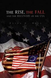 The Rise, the Fall and the Recovery of the USA by Elias C. Hill