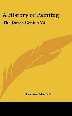 A History of Painting: The Dutch Genius V5 by Haldane Macfall