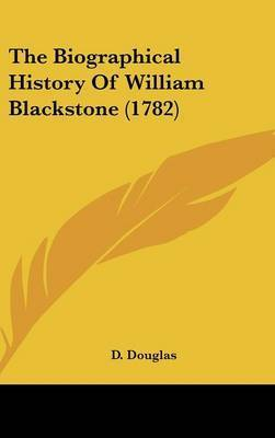 The Biographical History Of William Blackstone (1782) by D Douglas