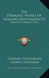 The Dramatic Works of Gerhart Hauptmann V3: Domestic Dramas (1914) by Gerhart Hauptmann