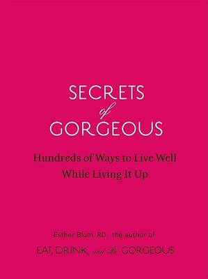 Secrets of Gorgeous: Hundreds of Ways to Live Well While Living It Up by Esther Blum