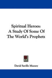 Spiritual Heroes: A Study of Some of the World's Prophets by David Saville Muzzey